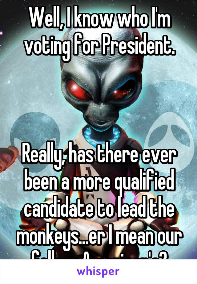 Well, I know who I'm voting for President.    Really, has there ever been a more qualified candidate to lead the monkeys...er I mean our fellow American's?