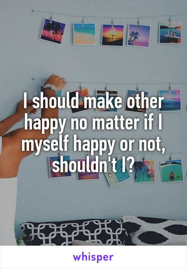 I should make other happy no matter if I myself happy or not, shouldn't I?