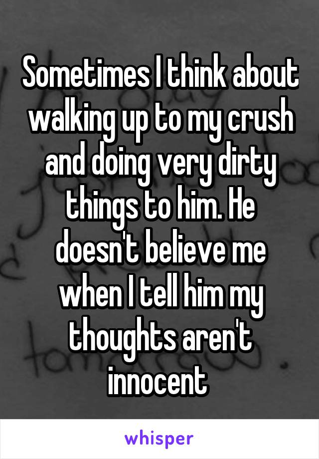 Sometimes I think about walking up to my crush and doing very dirty things to him. He doesn't believe me when I tell him my thoughts aren't innocent
