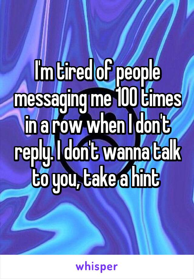 I'm tired of people messaging me 100 times in a row when I don't reply. I don't wanna talk to you, take a hint
