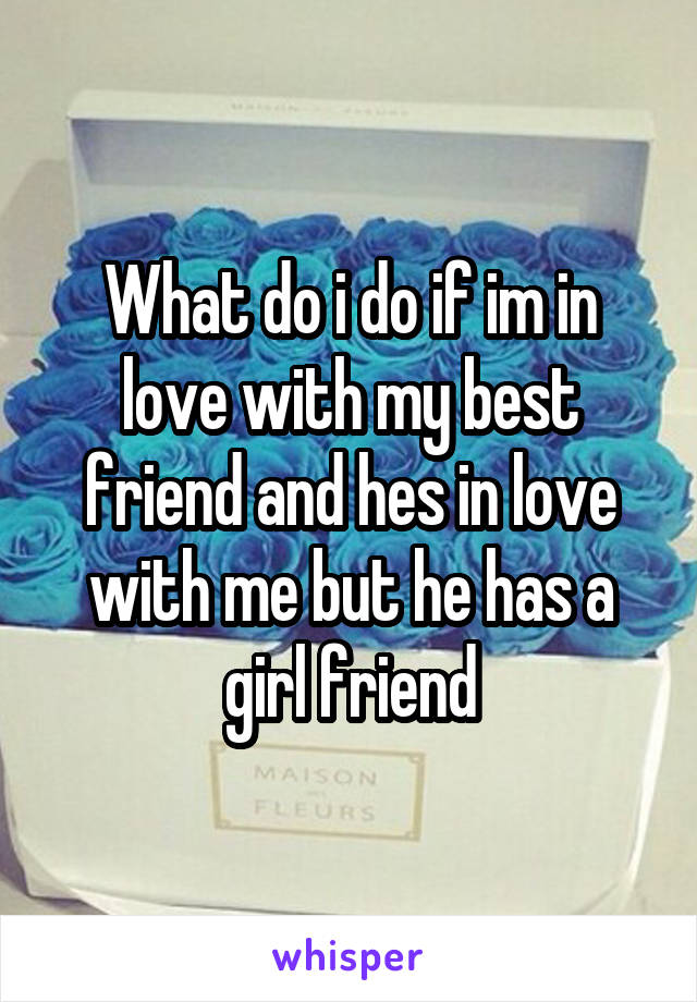 What do i do if im in love with my best friend and hes in love with me but he has a girl friend