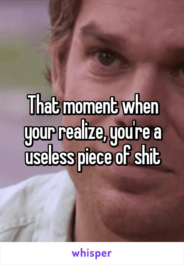 That moment when your realize, you're a useless piece of shit