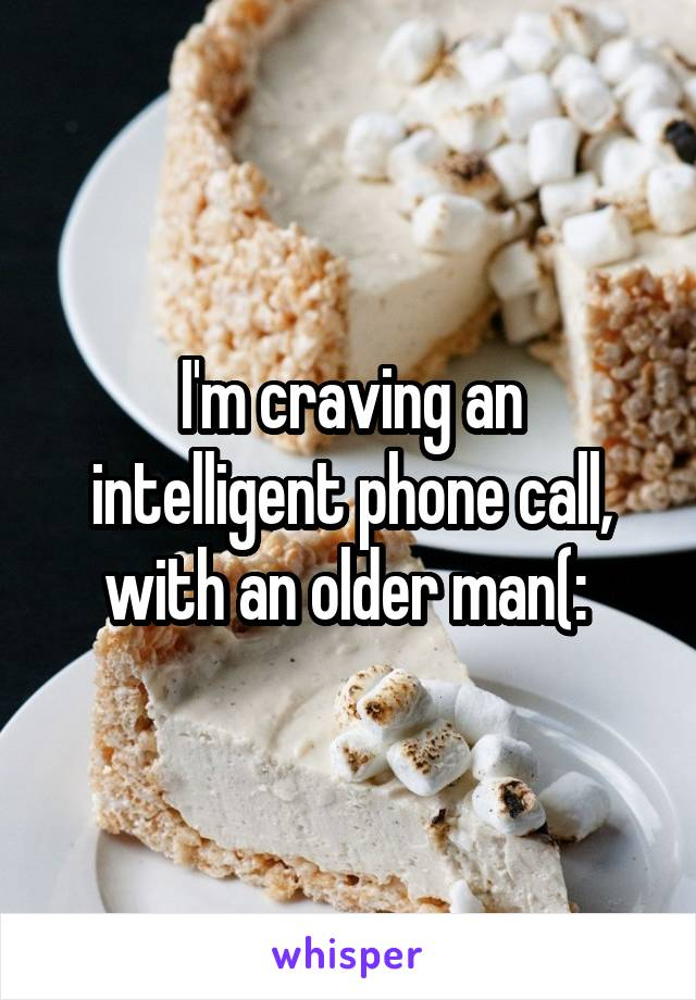 I'm craving an intelligent phone call, with an older man(: