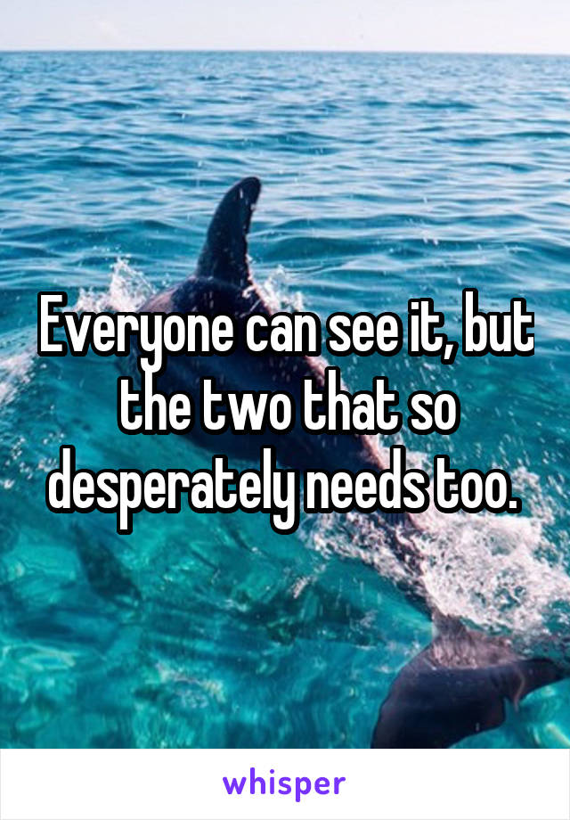 Everyone can see it, but the two that so desperately needs too.
