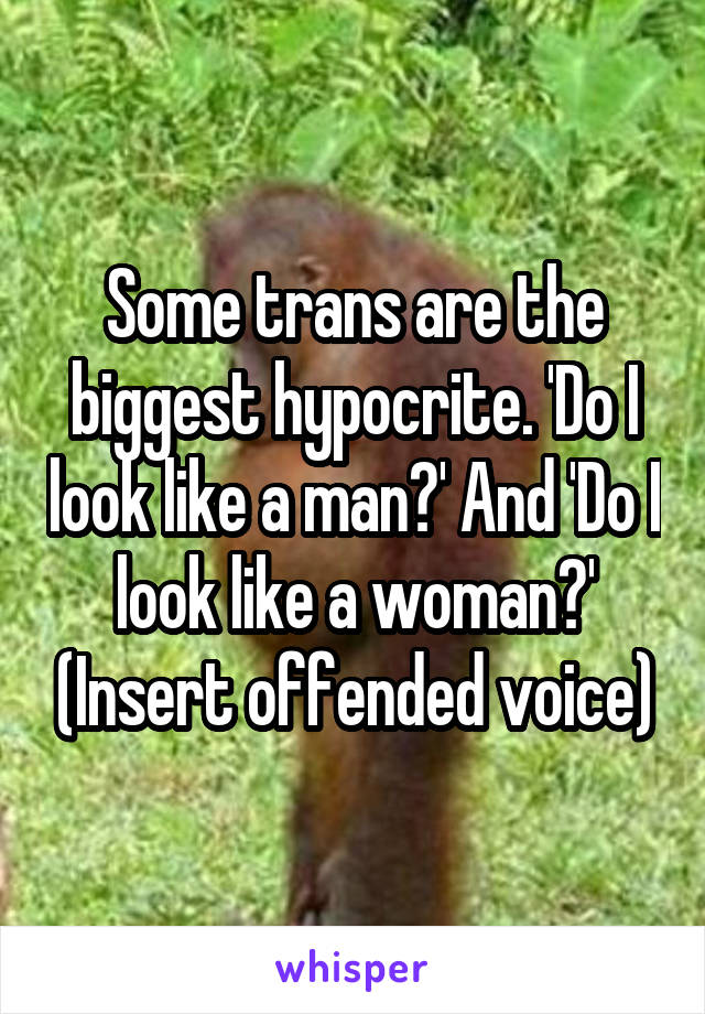 Some trans are the biggest hypocrite. 'Do I look like a man?' And 'Do I look like a woman?' (Insert offended voice)