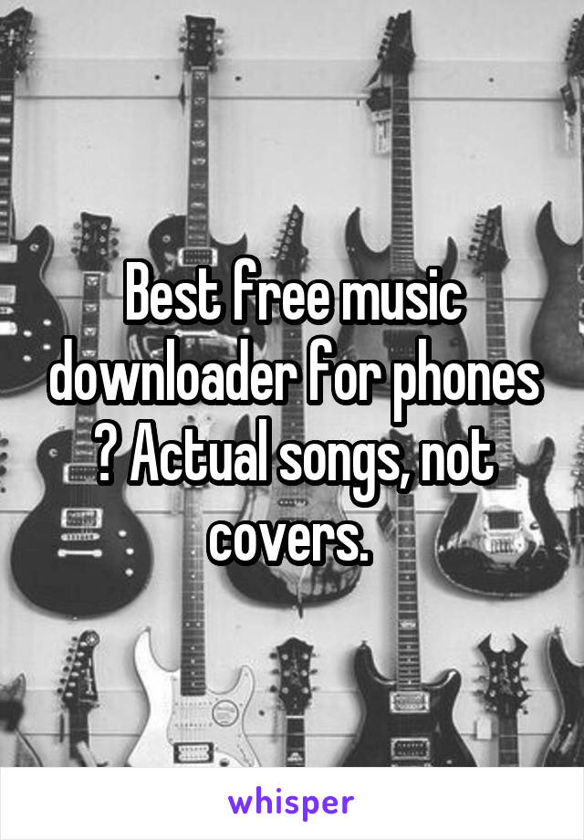 Best free music downloader for phones ? Actual songs, not covers.