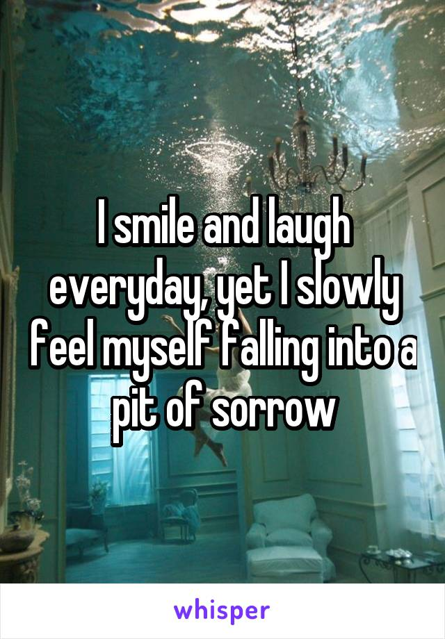 I smile and laugh everyday, yet I slowly feel myself falling into a pit of sorrow