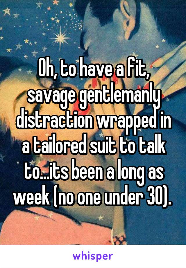 Oh, to have a fit, savage gentlemanly distraction wrapped in a tailored suit to talk to...its been a long as week (no one under 30).
