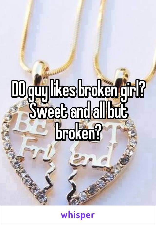 DO guy likes broken girl? Sweet and all but broken?