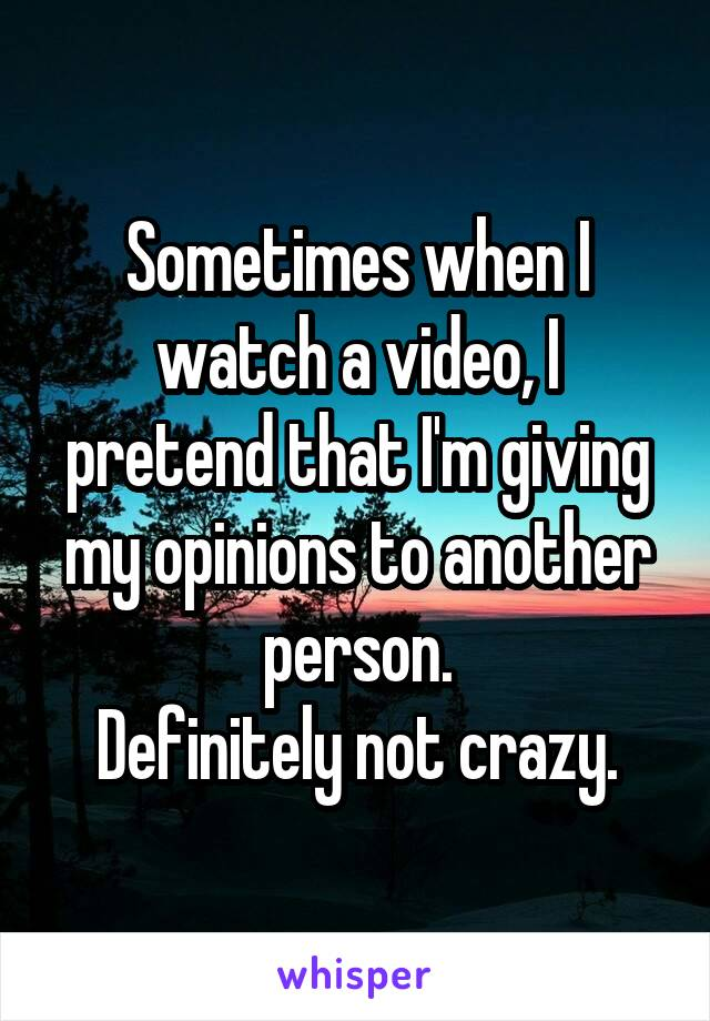 Sometimes when I watch a video, I pretend that I'm giving my opinions to another person. Definitely not crazy.