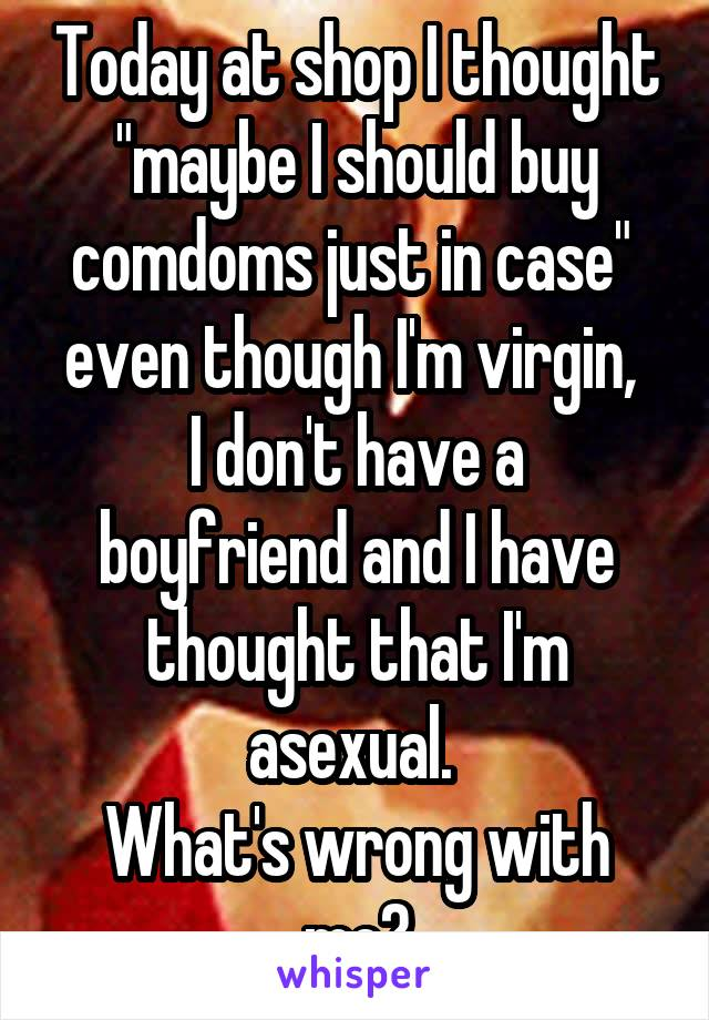 "Today at shop I thought ""maybe I should buy comdoms just in case""  even though I'm virgin,  I don't have a boyfriend and I have thought that I'm asexual.  What's wrong with me?"