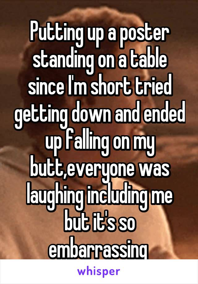 Putting up a poster standing on a table since I'm short tried getting down and ended up falling on my butt,everyone was laughing including me but it's so embarrassing