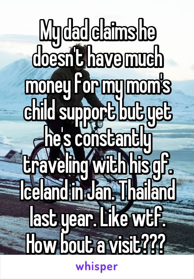 My dad claims he doesn't have much money for my mom's child support but yet he's constantly traveling with his gf. Iceland in Jan. Thailand last year. Like wtf. How bout a visit???