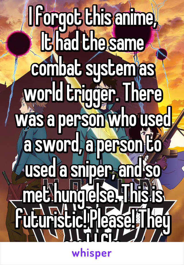 I forgot this anime, It had the same combat system as world trigger. There was a person who used a sword, a person to used a sniper, and so met hung else. This is futuristic! Please! They could fly.