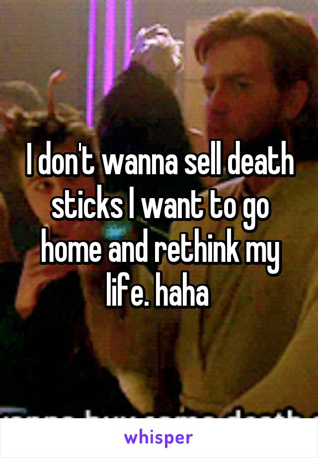 I don't wanna sell death sticks I want to go home and rethink my life. haha