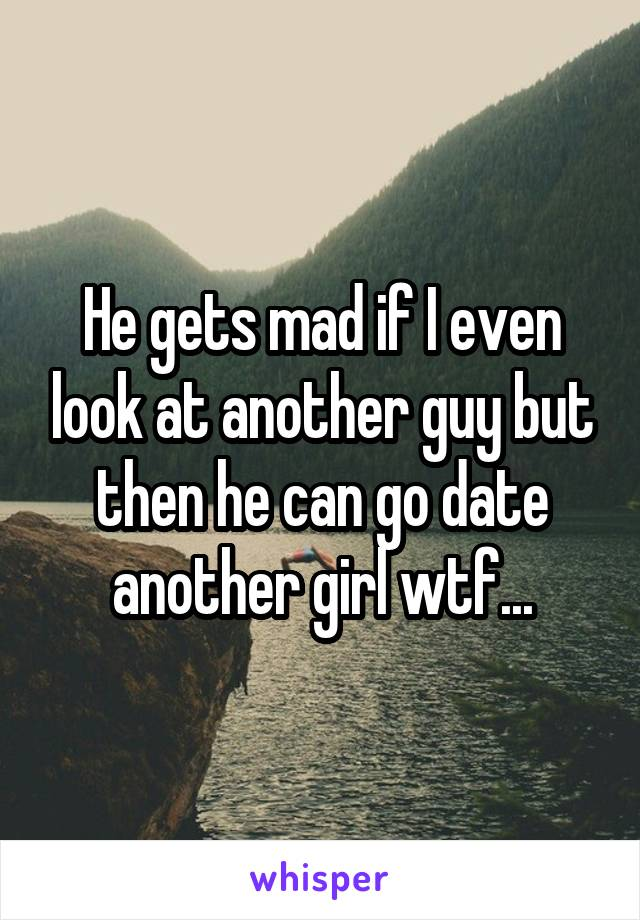 He gets mad if I even look at another guy but then he can go date another girl wtf...
