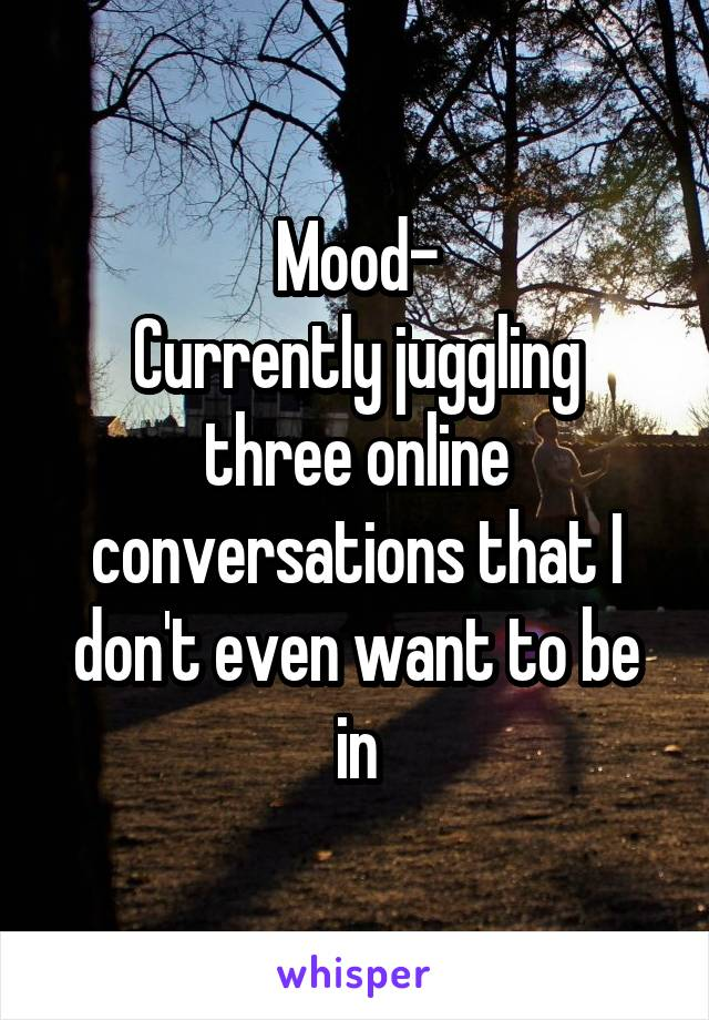 Mood- Currently juggling three online conversations that I don't even want to be in