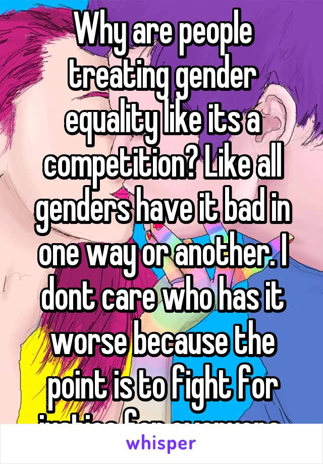Why are people treating gender equality like its a competition? Like all genders have it bad in one way or another. I dont care who has it worse because the point is to fight for justice for everyone.