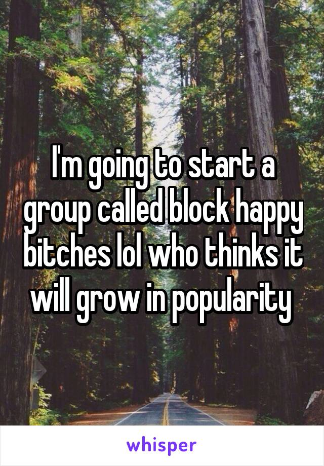 I'm going to start a group called block happy bitches lol who thinks it will grow in popularity
