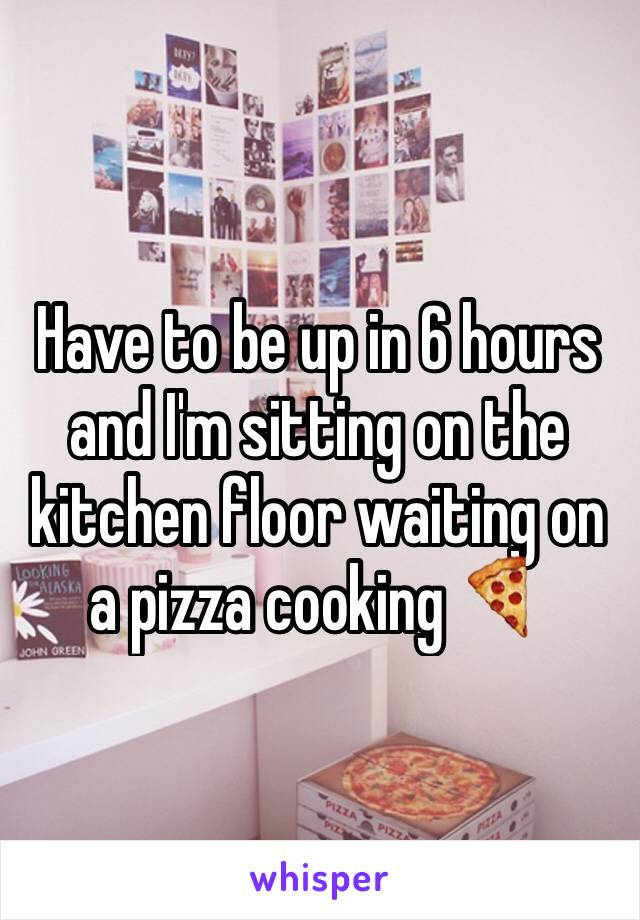 Have to be up in 6 hours and I'm sitting on the kitchen floor waiting on a pizza cooking 🍕
