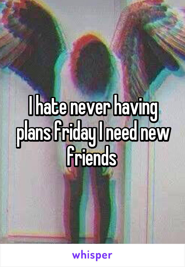 I hate never having plans friday I need new friends