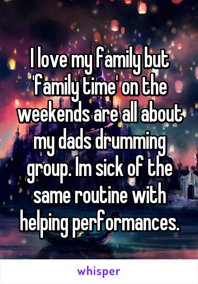 I love my family but 'family time' on the weekends are all about my dads drumming group. Im sick of the same routine with helping performances.