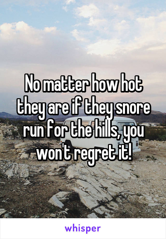No matter how hot they are if they snore run for the hills, you won't regret it!