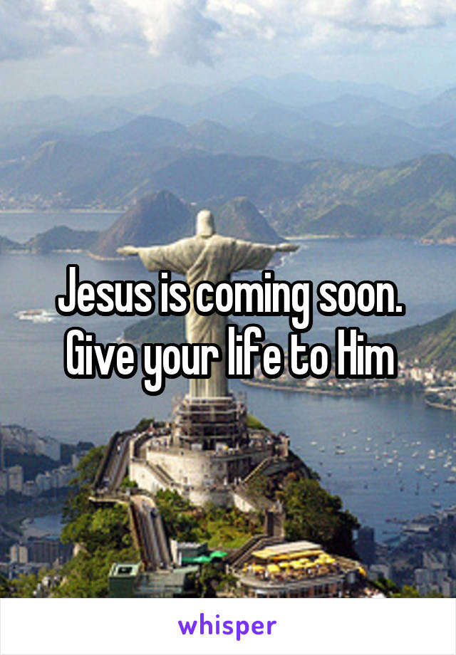 Jesus is coming soon. Give your life to Him
