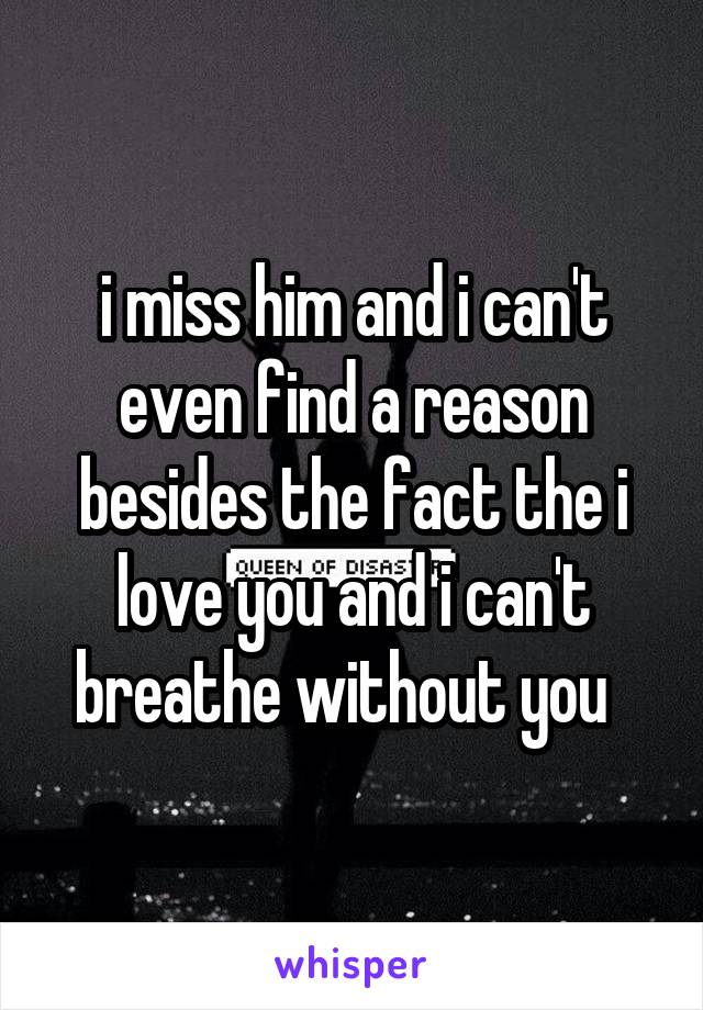 i miss him and i can't even find a reason besides the fact the i love you and i can't breathe without you