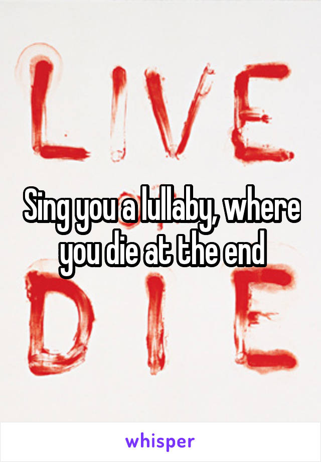 Sing you a lullaby, where you die at the end