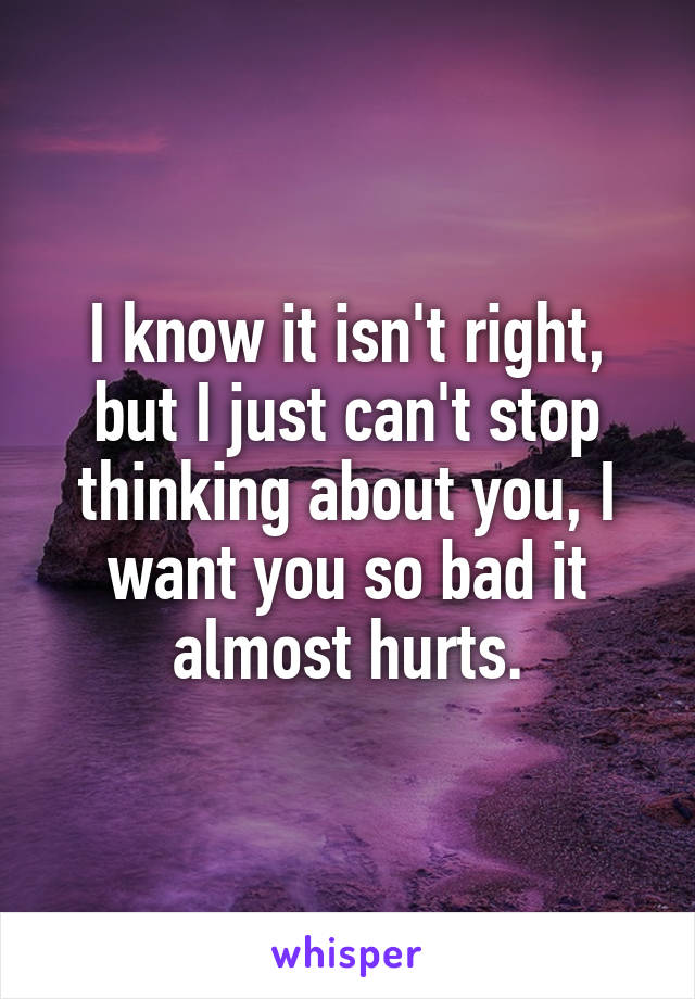 I know it isn't right, but I just can't stop thinking about you, I want you so bad it almost hurts.