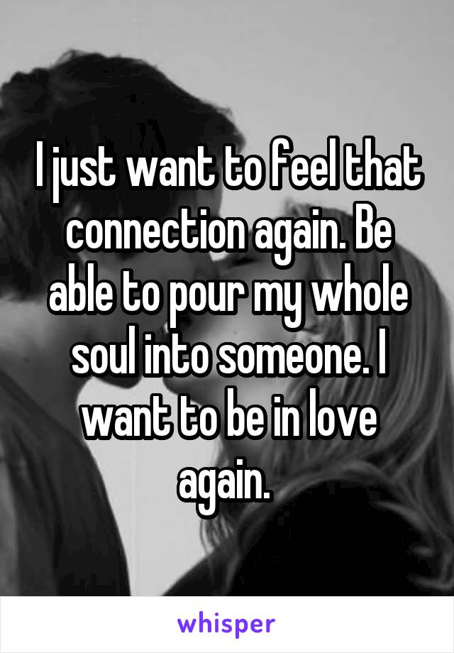 I just want to feel that connection again. Be able to pour my whole soul into someone. I want to be in love again.