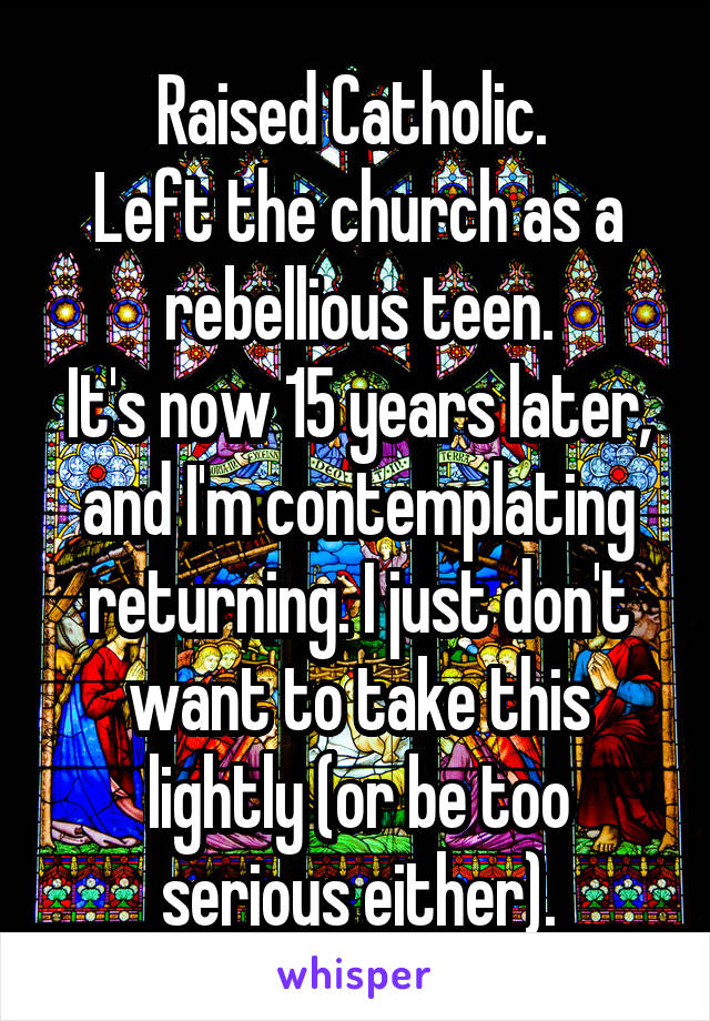 Raised Catholic.  Left the church as a rebellious teen. It's now 15 years later, and I'm contemplating returning. I just don't want to take this lightly (or be too serious either).