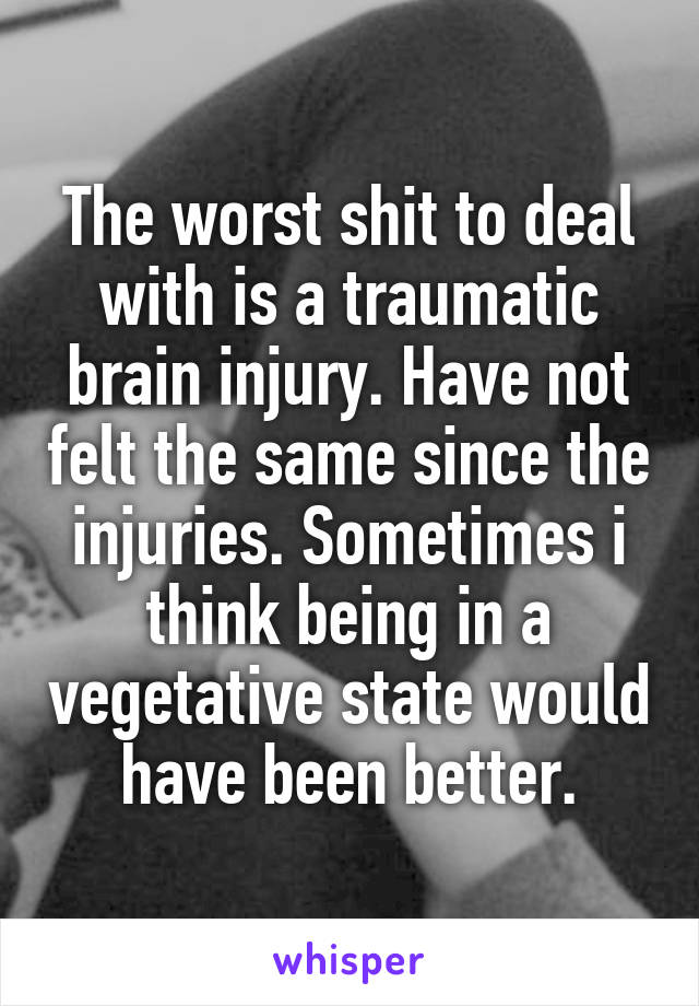 The worst shit to deal with is a traumatic brain injury. Have not felt the same since the injuries. Sometimes i think being in a vegetative state would have been better.