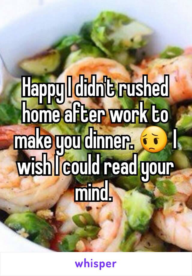 Happy I didn't rushed home after work to make you dinner. 😔 I wish I could read your mind.