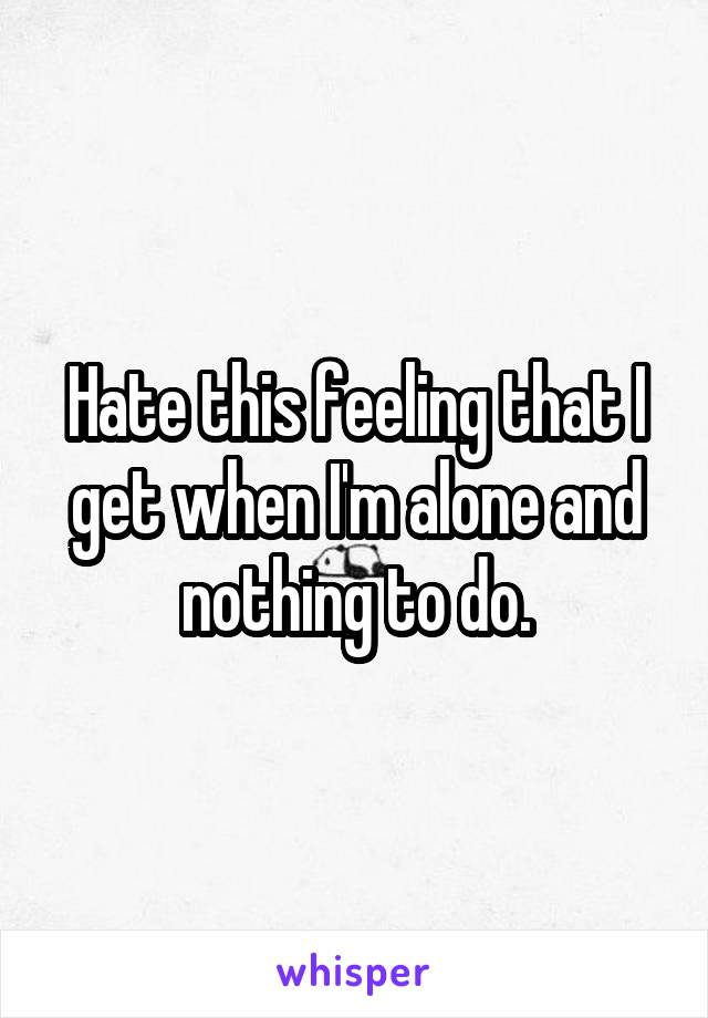 Hate this feeling that I get when I'm alone and nothing to do.