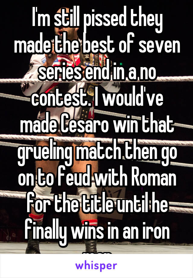 I'm still pissed they made the best of seven series end in a no contest. I would've made Cesaro win that grueling match then go on to feud with Roman for the title until he finally wins in an iron man