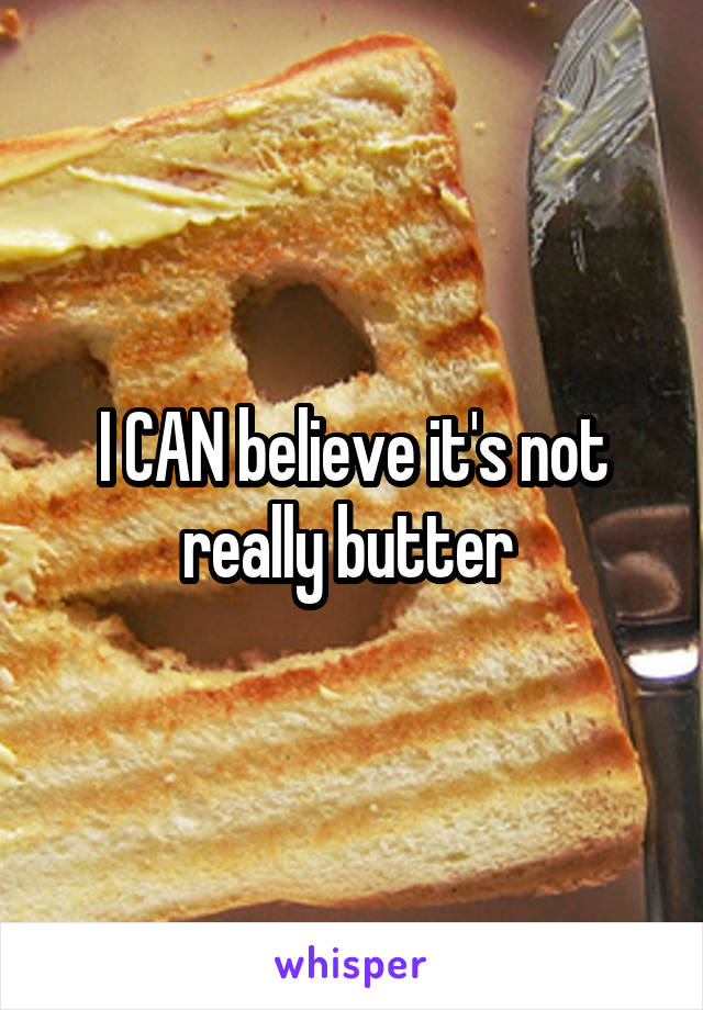 I CAN believe it's not really butter