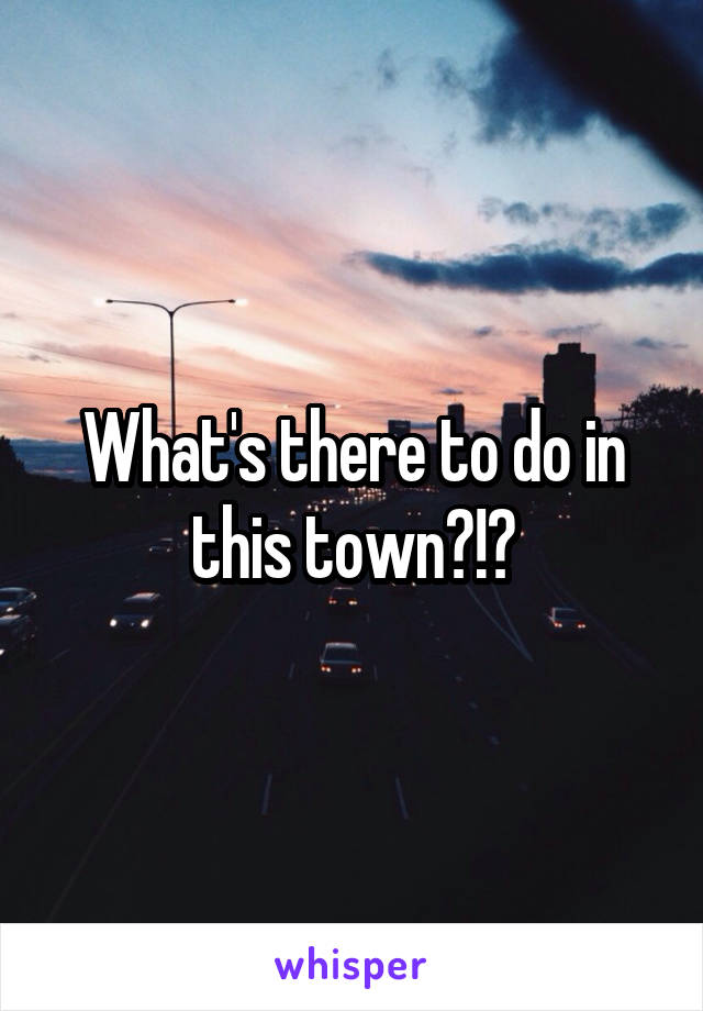 What's there to do in this town?!?