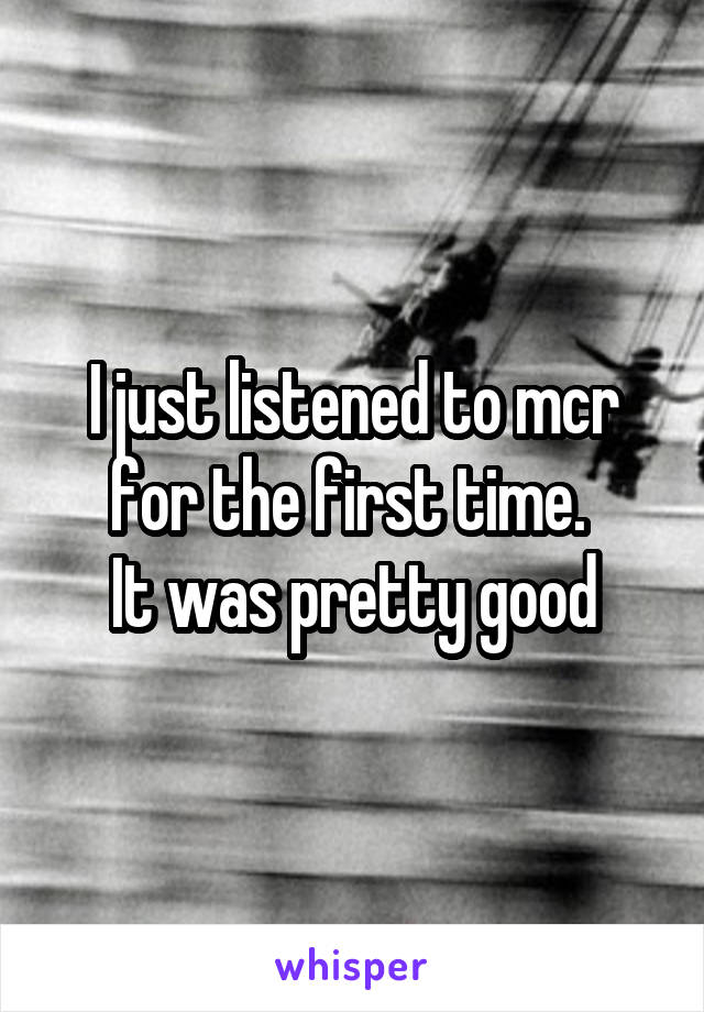 I just listened to mcr for the first time.  It was pretty good