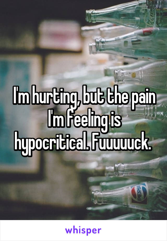 I'm hurting, but the pain I'm feeling is hypocritical. Fuuuuuck.