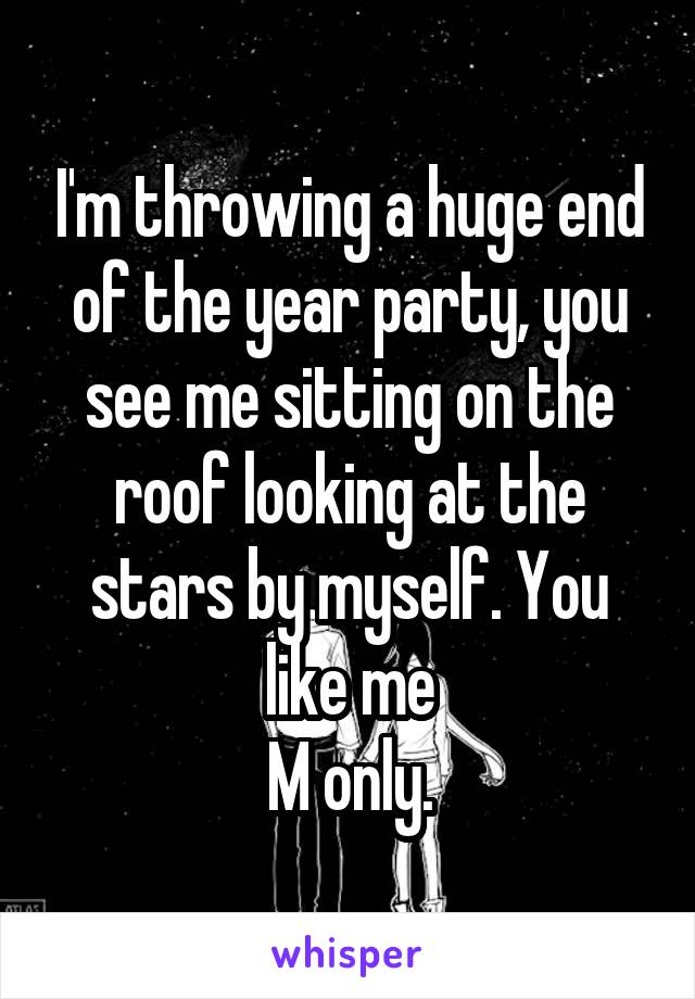 I'm throwing a huge end of the year party, you see me sitting on the roof looking at the stars by myself. You like me M only.