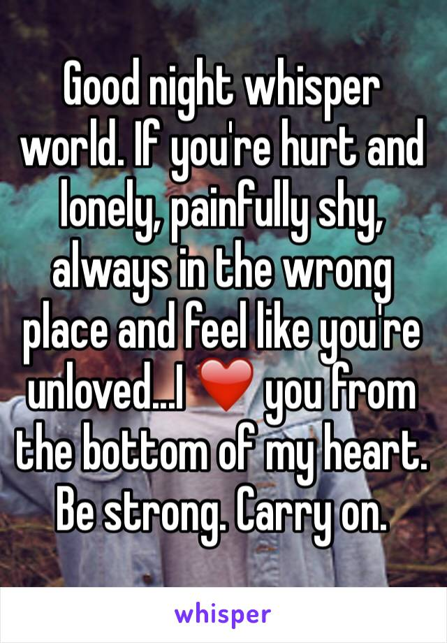 Good night whisper world. If you're hurt and lonely, painfully shy, always in the wrong place and feel like you're unloved...I ❤️ you from the bottom of my heart. Be strong. Carry on.