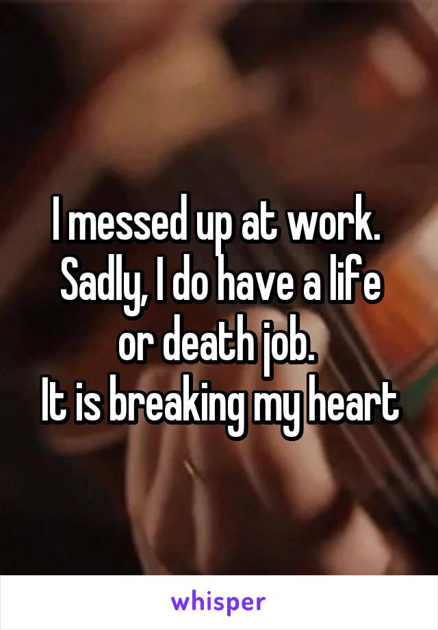 I messed up at work.  Sadly, I do have a life or death job.  It is breaking my heart