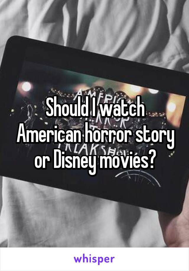 Should I watch American horror story or Disney movies?