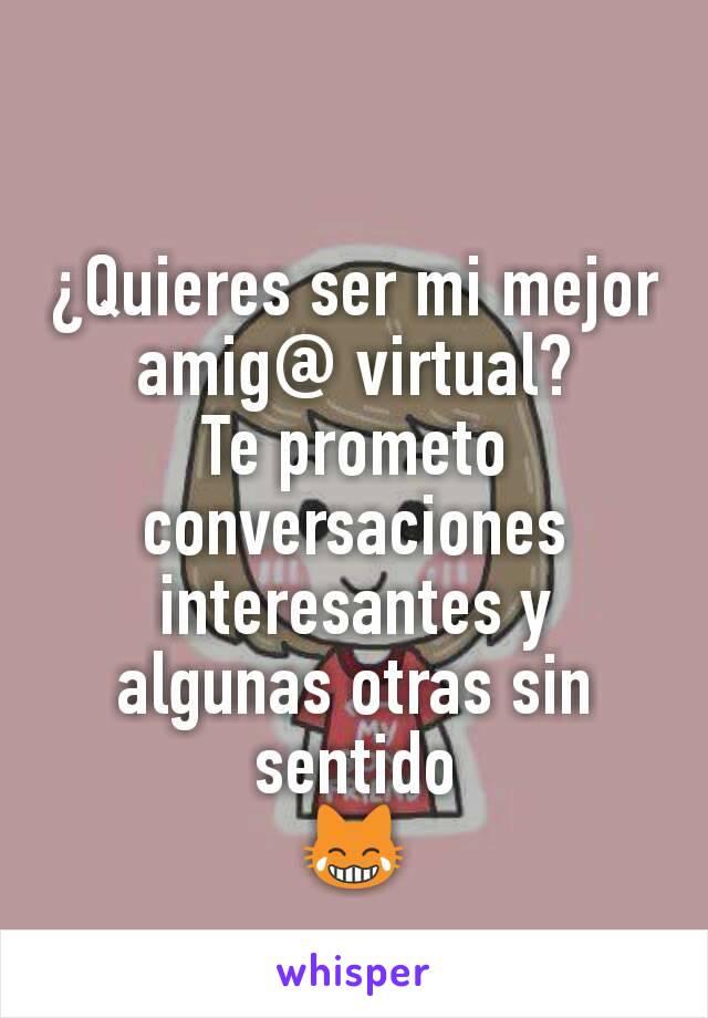 ¿Quieres ser mi mejor amig@ virtual? Te prometo conversaciones interesantes y algunas otras sin sentido 😹