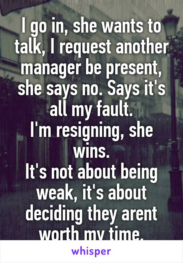 I go in, she wants to talk, I request another manager be present, she says no. Says it's all my fault. I'm resigning, she wins. It's not about being weak, it's about deciding they arent worth my time.