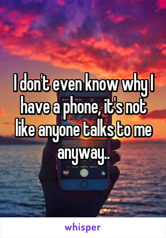 I don't even know why I have a phone, it's not like anyone talks to me anyway..