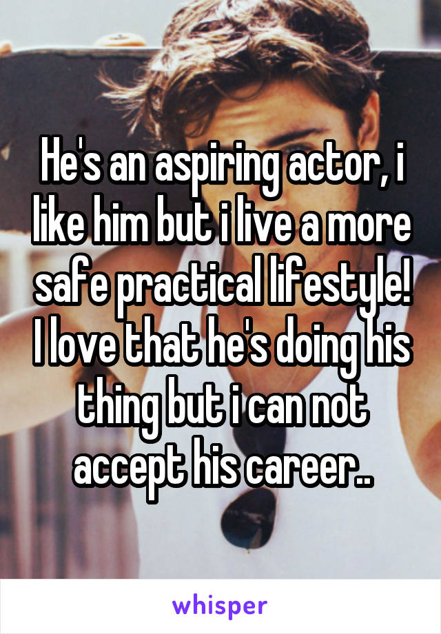 He's an aspiring actor, i like him but i live a more safe practical lifestyle! I love that he's doing his thing but i can not accept his career..