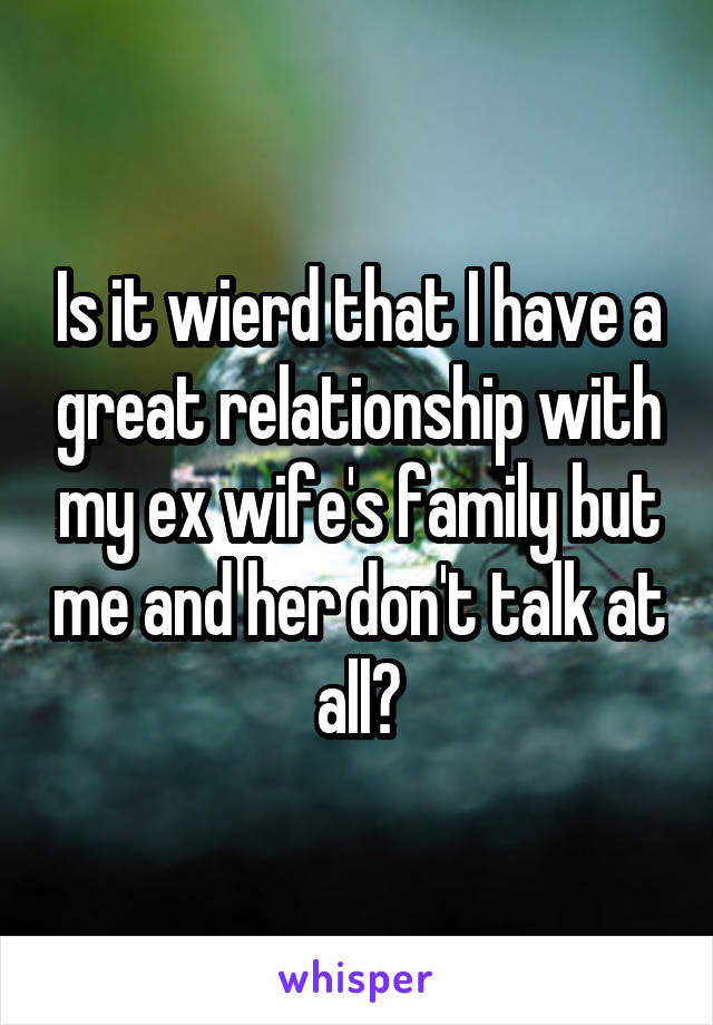 Is it wierd that I have a great relationship with my ex wife's family but me and her don't talk at all?
